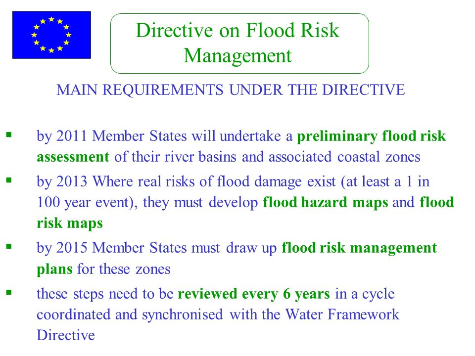 Directive on Flood Risk Management MAIN REQUIREMENTS UNDER THE DIRECTIVE by 2011 Member States will undertake a preliminary flood risk assessment of t