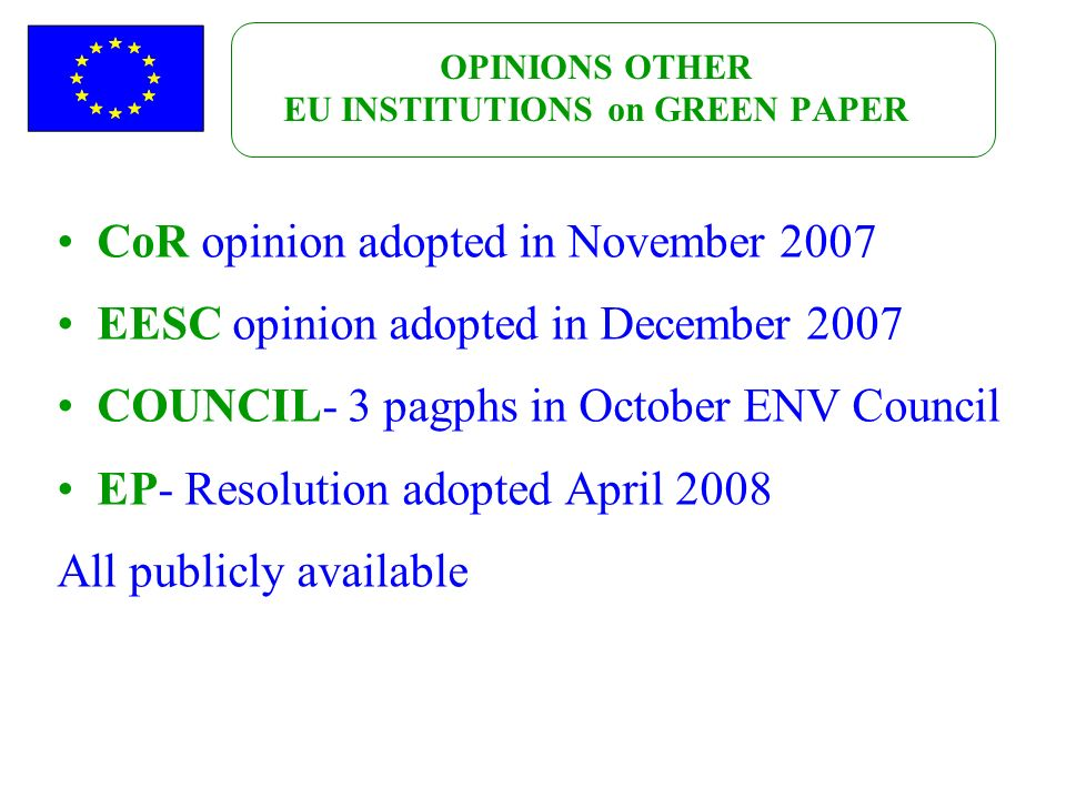 OPINIONS OTHER EU INSTITUTIONS on GREEN PAPER CoR opinion adopted in November 2007 EESC opinion adopted in December 2007 COUNCIL- 3 pagphs in October ENV Council EP- Resolution adopted April 2008 All publicly available