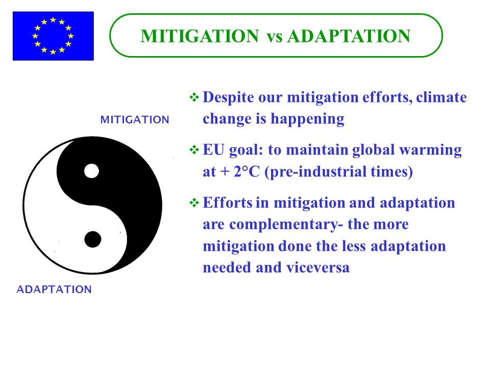MITIGATION vs ADAPTATION Despite our mitigation efforts, climate change is happening EU goal: to maintain global warming at + 2°C (pre-industrial times) Efforts in mitigation and adaptation are complementary- the more mitigation done the less adaptation needed and viceversa ADAPTATION MITIGATION