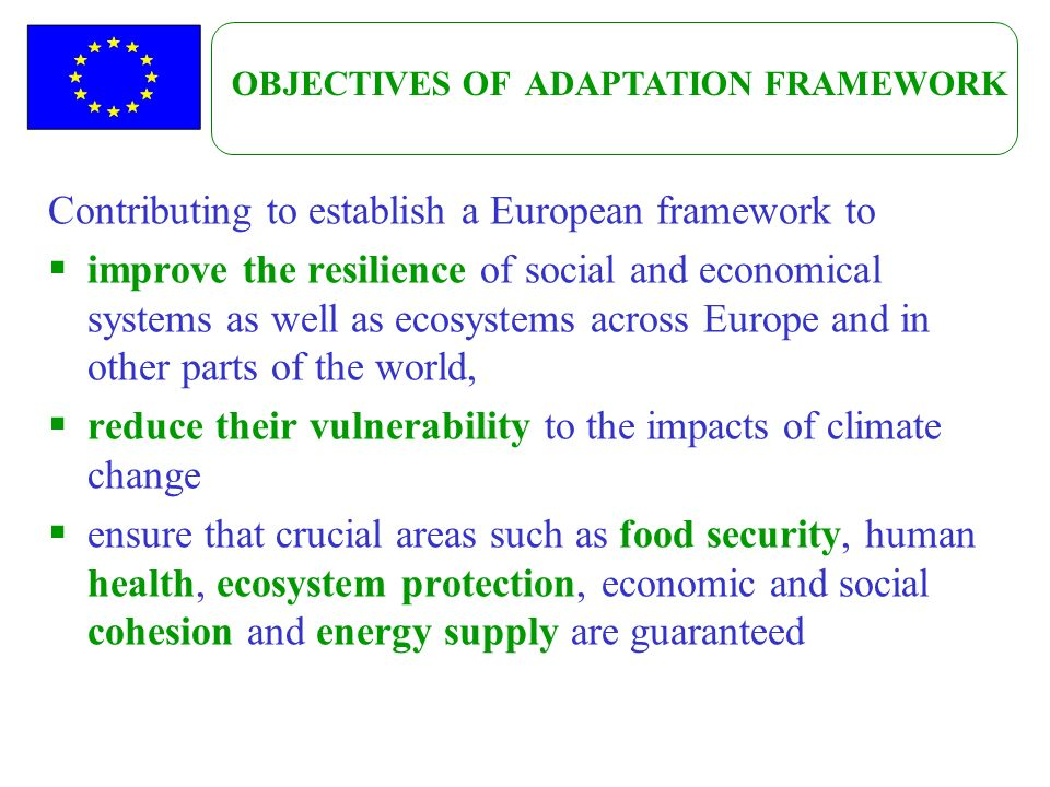 Contributing to establish a European framework to improve the resilience of social and economical systems as well as ecosystems across Europe and in other parts of the world, reduce their vulnerability to the impacts of climate change ensure that crucial areas such as food security, human health, ecosystem protection, economic and social cohesion and energy supply are guaranteed OBJECTIVES OF ADAPTATION FRAMEWORK