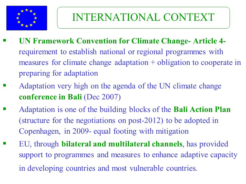 INTERNATIONAL CONTEXT UN Framework Convention for Climate Change- Article 4- requirement to establish national or regional programmes with measures for climate change adaptation + obligation to cooperate in preparing for adaptation Adaptation very high on the agenda of the UN climate change conference in Bali (Dec 2007) Adaptation is one of the building blocks of the Bali Action Plan (structure for the negotiations on post-2012) to be adopted in Copenhagen, in equal footing with mitigation EU, through bilateral and multilateral channels, has provided support to programmes and measures to enhance adaptive capacity in developing countries and most vulnerable countries.