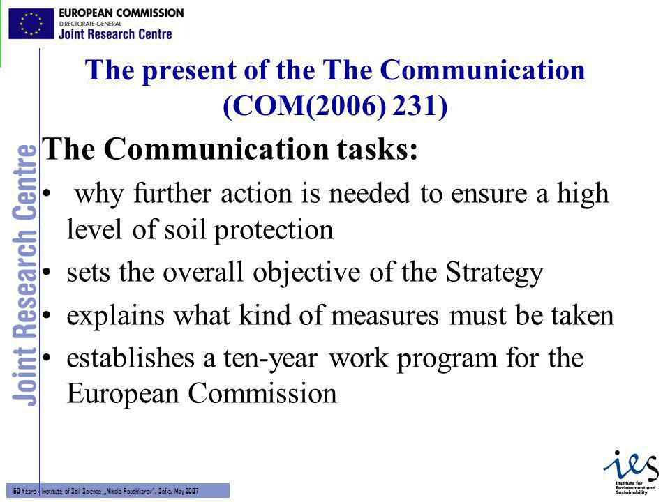 6 60 Years - Institute of Soil Science Nikola Poushkarov, Sofia, May 2007 The present of the The Communication (COM(2006) 231) The Communication tasks