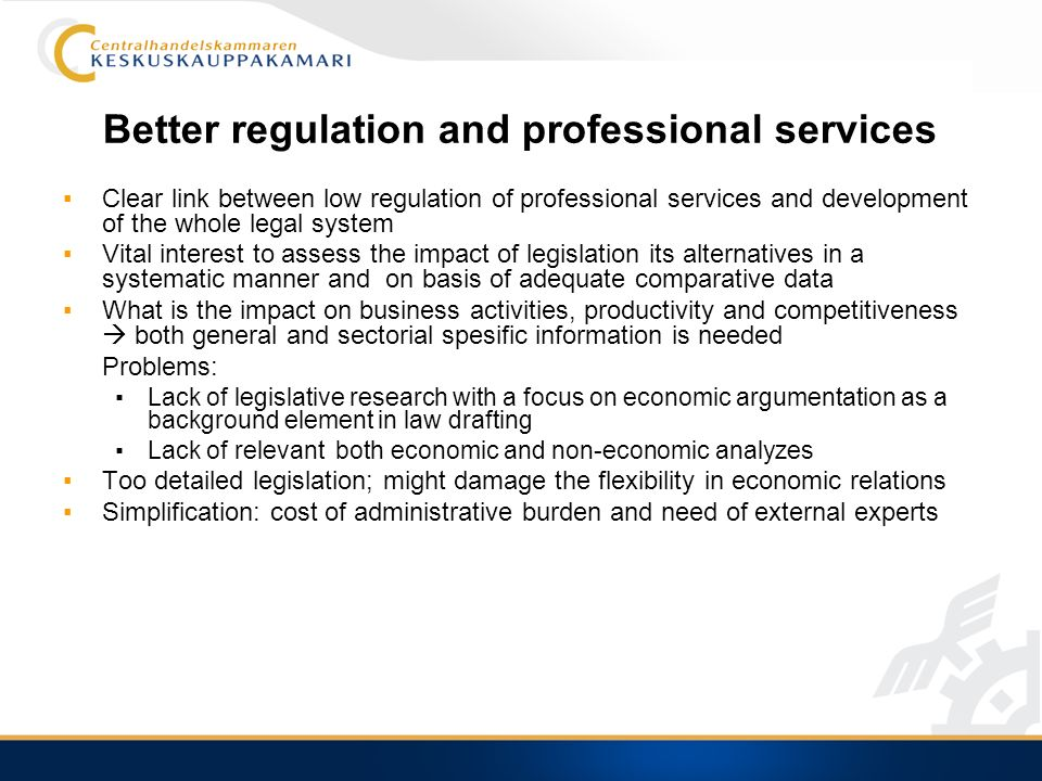 Better regulation and professional services Clear link between low regulation of professional services and development of the whole legal system Vital interest to assess the impact of legislation its alternatives in a systematic manner and on basis of adequate comparative data What is the impact on business activities, productivity and competitiveness both general and sectorial spesific information is needed Problems: Lack of legislative research with a focus on economic argumentation as a background element in law drafting Lack of relevant both economic and non-economic analyzes Too detailed legislation; might damage the flexibility in economic relations Simplification: cost of administrative burden and need of external experts