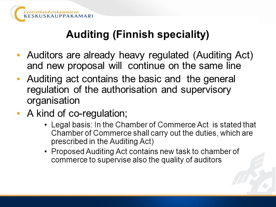 Auditing (Finnish speciality) Auditors are already heavy regulated (Auditing Act) and new proposal will continue on the same line Auditing act contains the basic and the general regulation of the authorisation and supervisory organisation A kind of co-regulation; Legal basis: In the Chamber of Commerce Act is stated that Chamber of Commerce shall carry out the duties, which are prescribed in the Auditing Act) Proposed Auditing Act contains new task to chamber of commerce to supervise also the quality of auditors