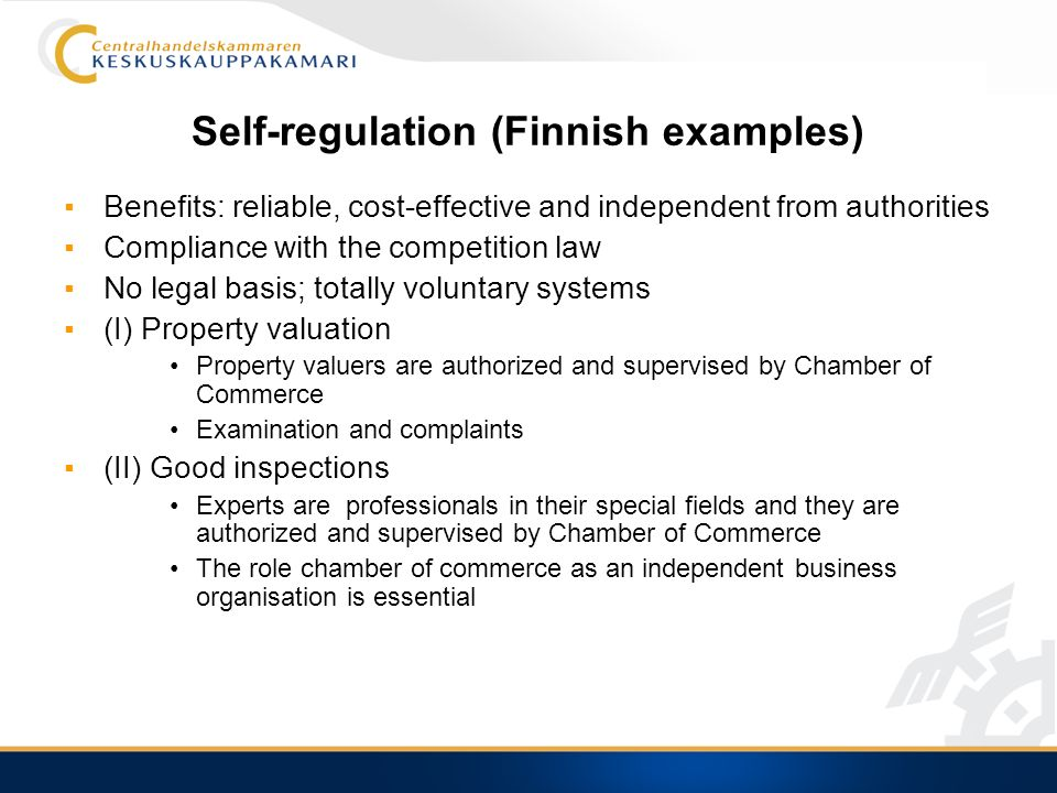 Self-regulation (Finnish examples) Benefits: reliable, cost-effective and independent from authorities Compliance with the competition law No legal basis; totally voluntary systems (I) Property valuation Property valuers are authorized and supervised by Chamber of Commerce Examination and complaints (II) Good inspections Experts are professionals in their special fields and they are authorized and supervised by Chamber of Commerce The role chamber of commerce as an independent business organisation is essential