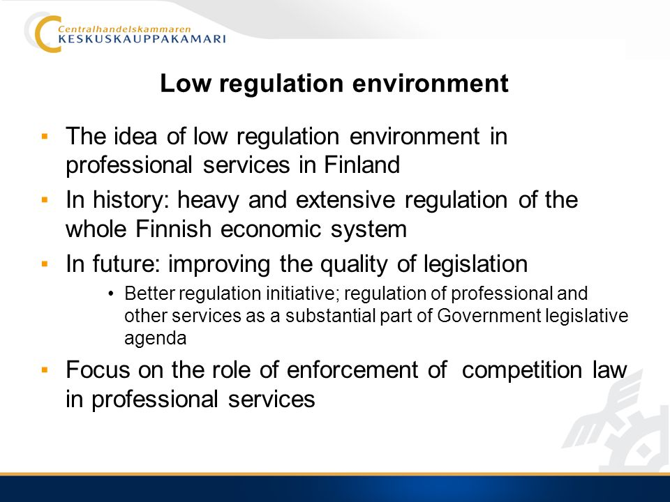 Low regulation environment The idea of low regulation environment in professional services in Finland In history: heavy and extensive regulation of the whole Finnish economic system In future: improving the quality of legislation Better regulation initiative; regulation of professional and other services as a substantial part of Government legislative agenda Focus on the role of enforcement of competition law in professional services