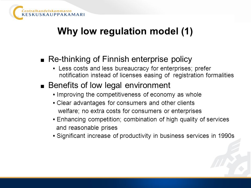 Why low regulation model (1) Re-thinking of Finnish enterprise policy Less costs and less bureaucracy for enterprises; prefer notification instead of licenses easing of registration formalities Benefits of low legal environment Improving the competitiveness of economy as whole Clear advantages for consumers and other clients welfare; no extra costs for consumers or enterprises Enhancing competition; combination of high quality of services and reasonable prises Significant increase of productivity in business services in 1990s