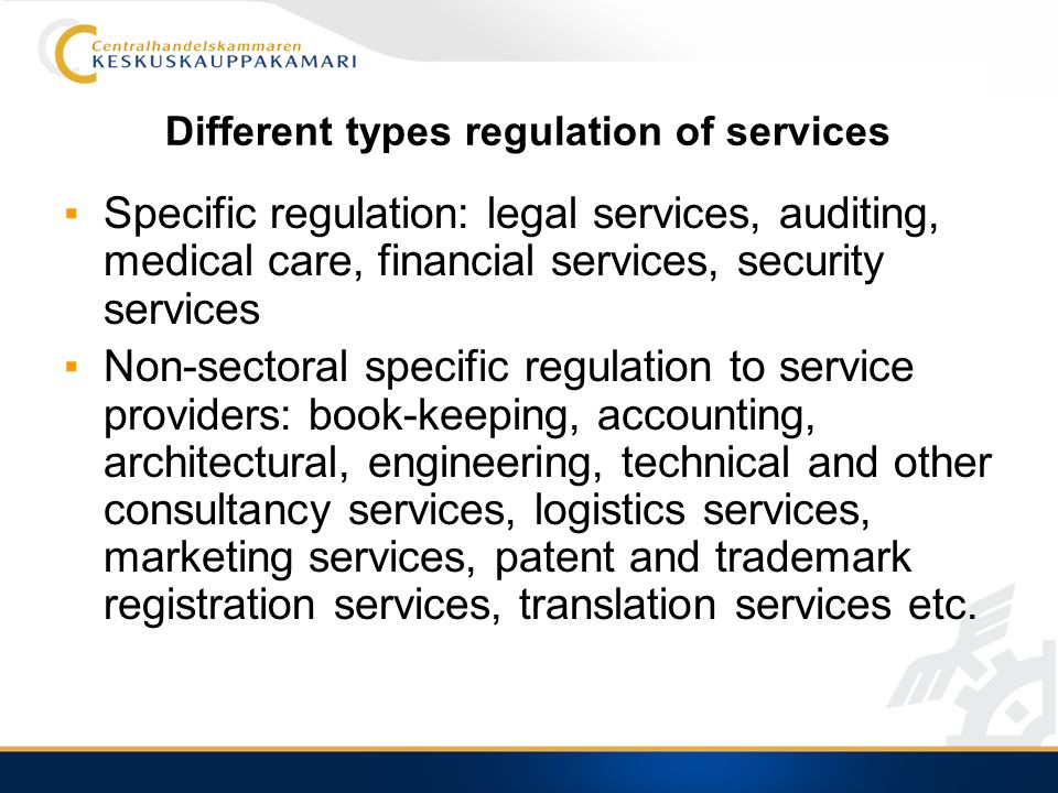 Different types regulation of services Specific regulation: legal services, auditing, medical care, financial services, security services Non-sectoral specific regulation to service providers: book-keeping, accounting, architectural, engineering, technical and other consultancy services, logistics services, marketing services, patent and trademark registration services, translation services etc.