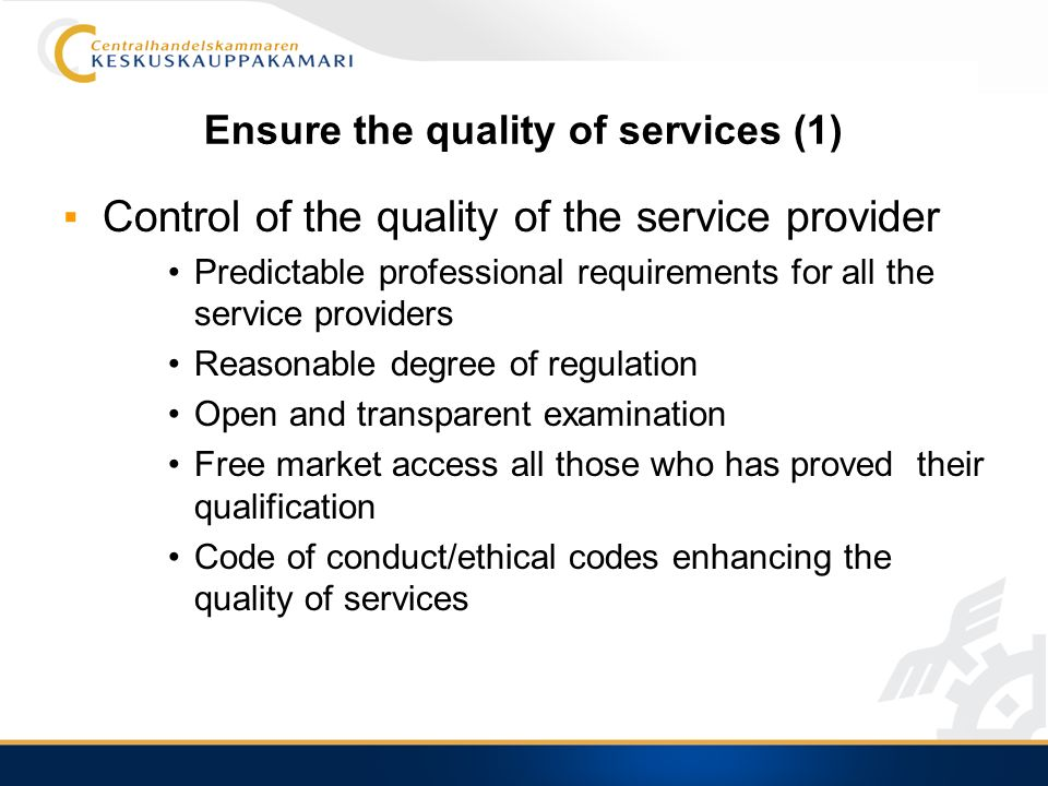 Ensure the quality of services (1) Control of the quality of the service provider Predictable professional requirements for all the service providers Reasonable degree of regulation Open and transparent examination Free market access all those who has proved their qualification Code of conduct/ethical codes enhancing the quality of services