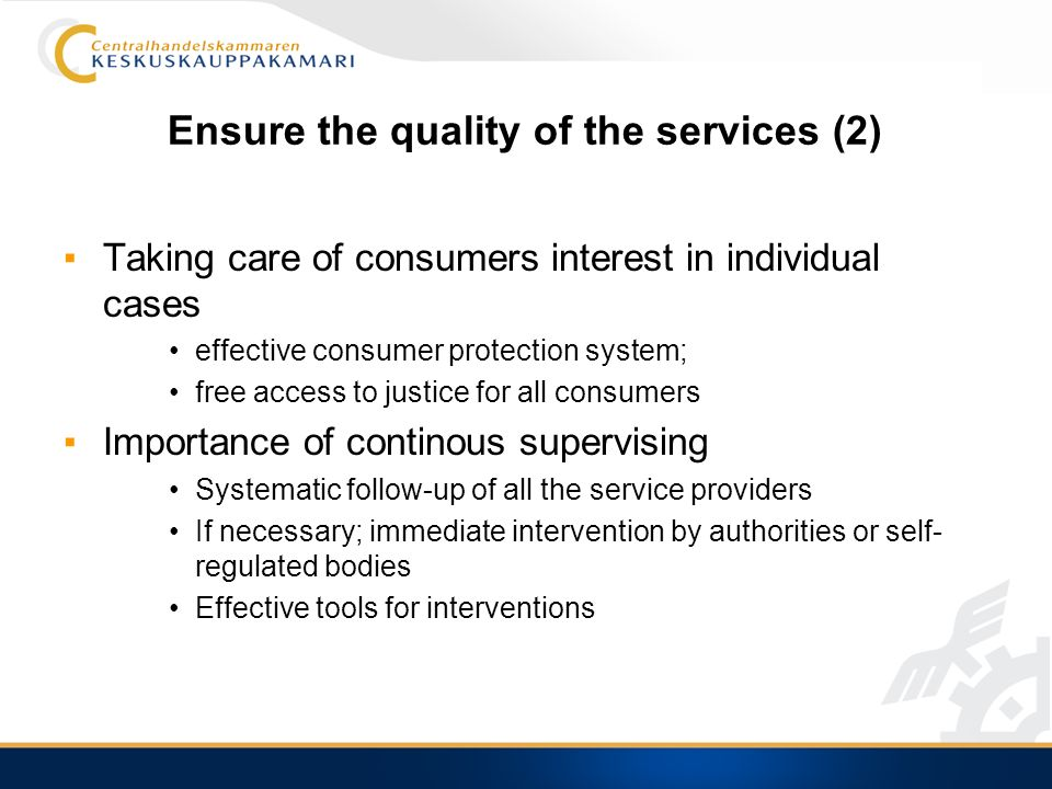 Ensure the quality of the services (2) Taking care of consumers interest in individual cases effective consumer protection system; free access to justice for all consumers Importance of continous supervising Systematic follow-up of all the service providers If necessary; immediate intervention by authorities or self- regulated bodies Effective tools for interventions