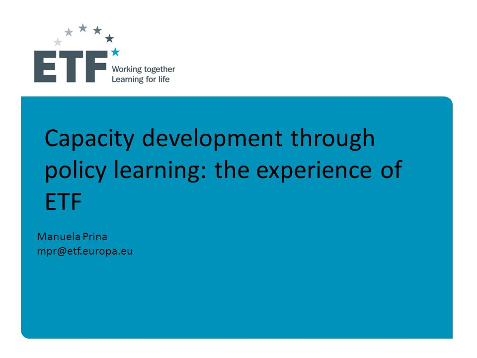 Manuela Prina mpr@etf.europa.eu Capacity development through policy learning: the experience of ETF