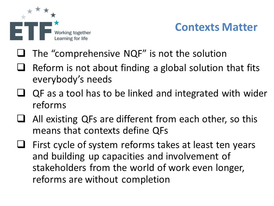 Contexts Matter The comprehensive NQF is not the solution Reform is not about finding a global solution that fits everybodys needs QF as a tool has to