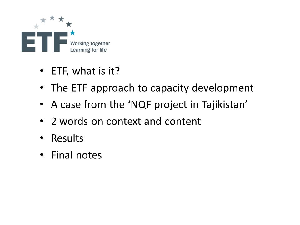 ETF, what is it? The ETF approach to capacity development A case from the NQF project in Tajikistan 2 words on context and content Results Final notes