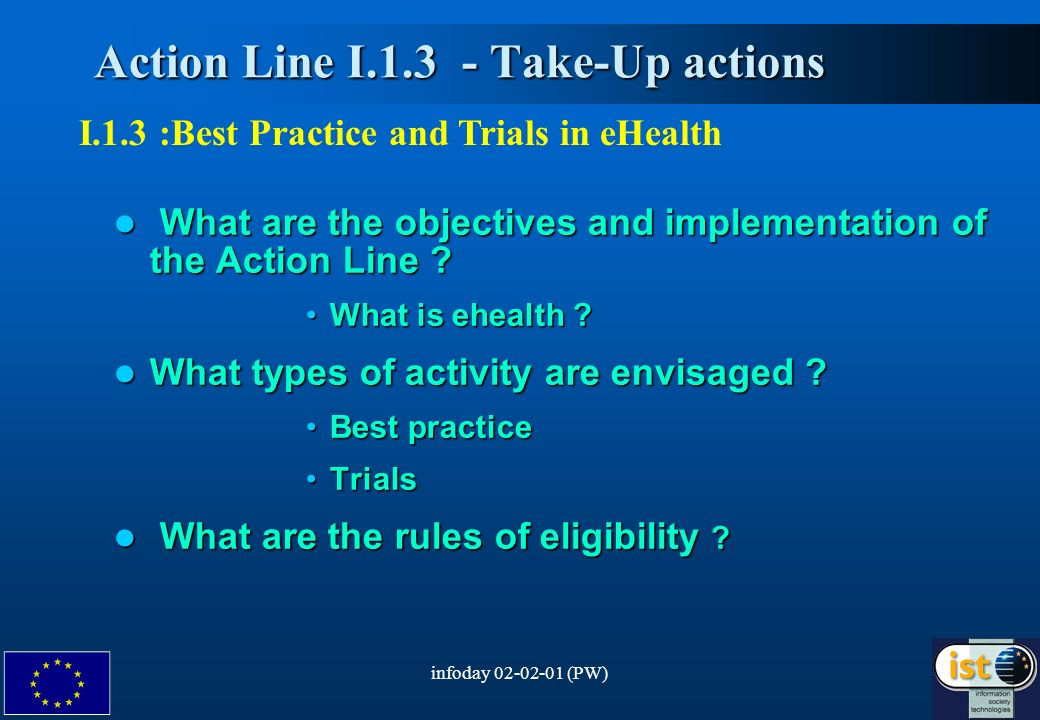 infoday (PW)2 Action Line I Take-Up actions Action Line I Take-Up actions I.1.3 :Best Practice and Trials in eHealth What are the objectives and implementation of the Action Line .