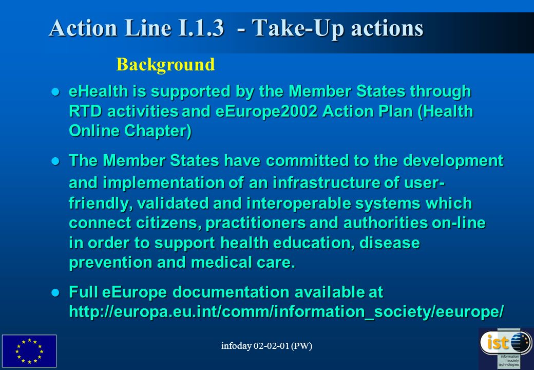 infoday 02-02-01 (PW)3 Action Line I.1.3 - Take-Up actions Action Line I.1.3 - Take-Up actions eHealth is supported by the Member States through RTD activities and eEurope2002 Action Plan (Health Online Chapter) eHealth is supported by the Member States through RTD activities and eEurope2002 Action Plan (Health Online Chapter) The Member States have committed to the development and implementation ofan infrastructure of user- friendly, validated and interoperable systems which connect citizens, practitioners and authorities on-line in order to support health education, disease prevention and medical care.