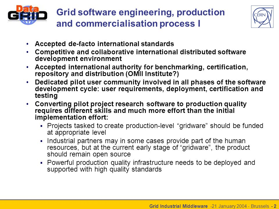 Grid Industrial Middleware -21 January 2004 - Brussels - 2 Grid software engineering, production and commercialisation process I Accepted de-facto international standards Competitive and collaborative international distributed software development environment Accepted international authority for benchmarking, certification, repository and distribution (OMII Institute ) Dedicated pilot user community involved in all phases of the software development cycle: user requirements, deployment, certification and testing Converting pilot project research software to production quality requires different skills and much more effort than the initial implementation effort: Projects tasked to create production-level gridware should be funded at appropriate level Industrial partners may in some cases provide part of the human resources, but at the current early stage of gridware, the product should remain open source Powerful production quality infrastructure needs to be deployed and supported with high quality standards