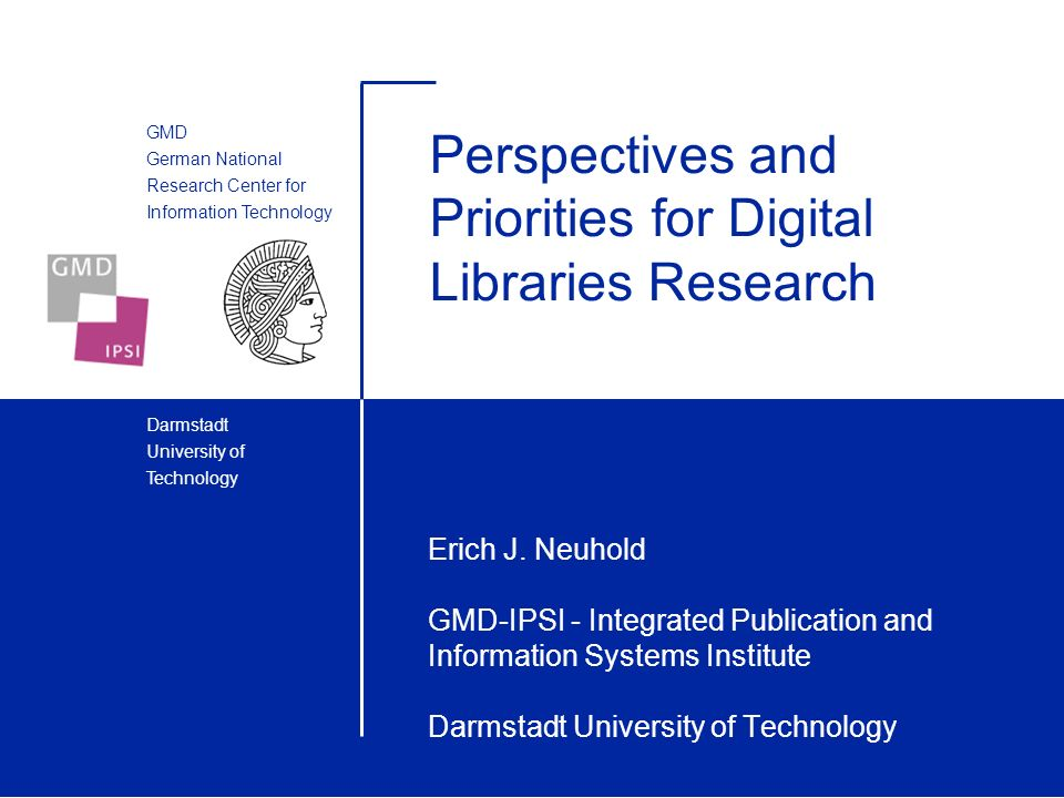 GMD German National Research Center for Information Technology Darmstadt University of Technology Perspectives and Priorities for Digital Libraries Research Erich J.