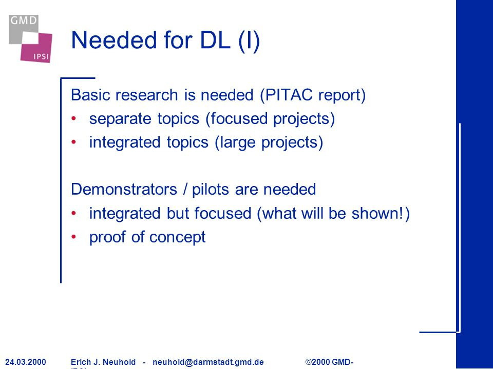 Erich J. Neuhold - neuhold@darmstadt.gmd.de ©2000 GMD- IPSI 24.03.2000 Needed for DL (I) Basic research is needed (PITAC report) separate topics (focu