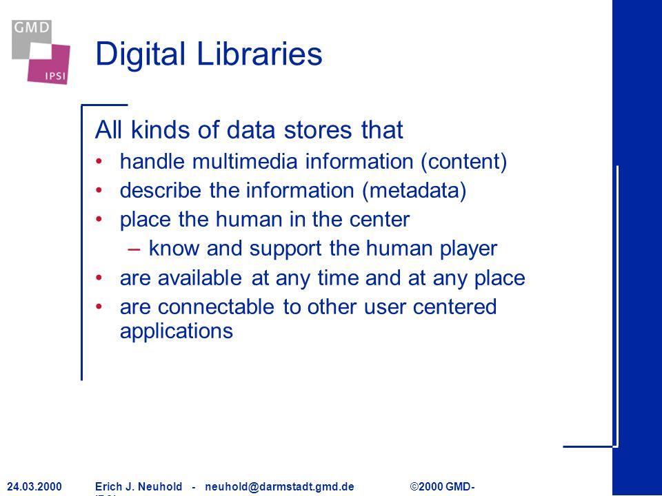 Erich J. Neuhold - neuhold@darmstadt.gmd.de ©2000 GMD- IPSI 24.03.2000 Digital Libraries All kinds of data stores that handle multimedia information (