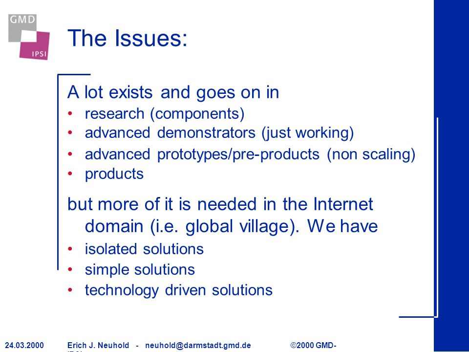 Erich J. Neuhold - neuhold@darmstadt.gmd.de ©2000 GMD- IPSI 24.03.2000 The Issues: A lot exists and goes on in research (components) advanced demonstr