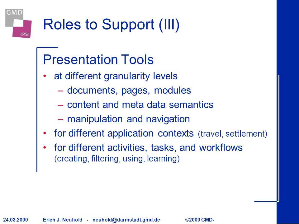 Erich J. Neuhold - neuhold@darmstadt.gmd.de ©2000 GMD- IPSI 24.03.2000 Roles to Support (III) Presentation Tools at different granularity levels –docu