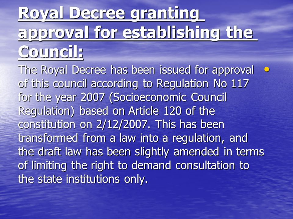Royal Decree granting approval for establishing the Council: The Royal Decree has been issued for approval of this council according to Regulation No 117 for the year 2007 (Socioeconomic Council Regulation) based on Article 120 of the constitution on 2/12/2007.