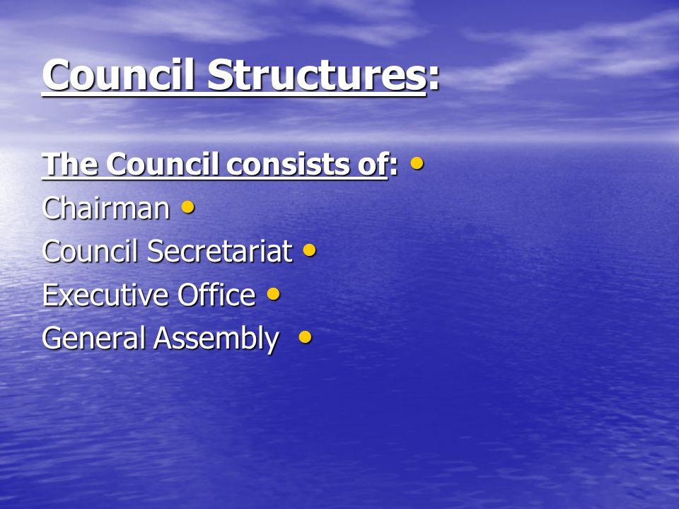 Council Structures: The Council consists of: The Council consists of: Chairman Chairman Council Secretariat Council Secretariat Executive Office Executive Office General Assembly General Assembly
