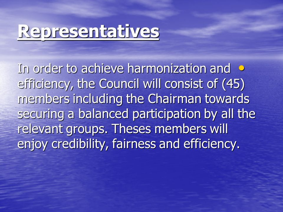 Representatives In order to achieve harmonization and efficiency, the Council will consist of (45) members including the Chairman towards securing a balanced participation by all the relevant groups.