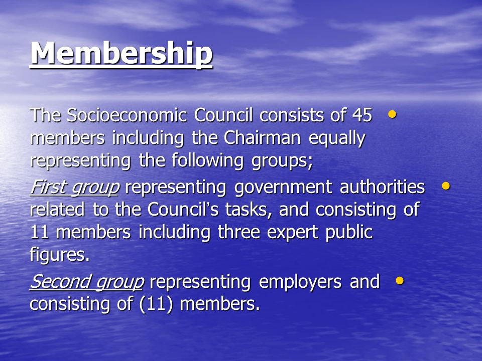 Membership The Socioeconomic Council consists of 45 members including the Chairman equally representing the following groups; The Socioeconomic Council consists of 45 members including the Chairman equally representing the following groups; First group representing government authorities related to the Council s tasks, and consisting of 11 members including three expert public figures.
