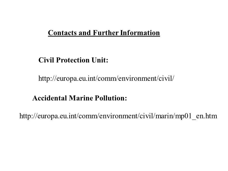 Contacts and Further Information Civil Protection Unit: http://europa.eu.int/comm/environment/civil/ http://europa.eu.int/comm/environment/civil/marin/mp01_en.htm Accidental Marine Pollution: