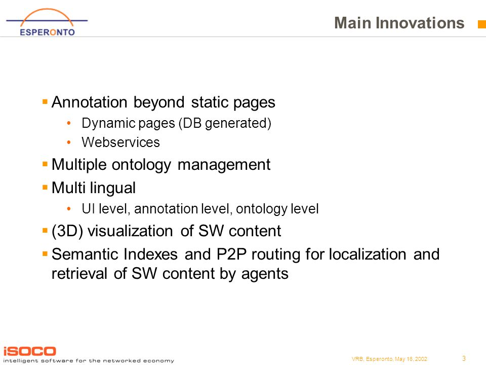 3 VRB, Esperonto, May 16, 2002 Main Innovations Annotation beyond static pages Dynamic pages (DB generated) Webservices Multiple ontology management Multi lingual UI level, annotation level, ontology level (3D) visualization of SW content Semantic Indexes and P2P routing for localization and retrieval of SW content by agents