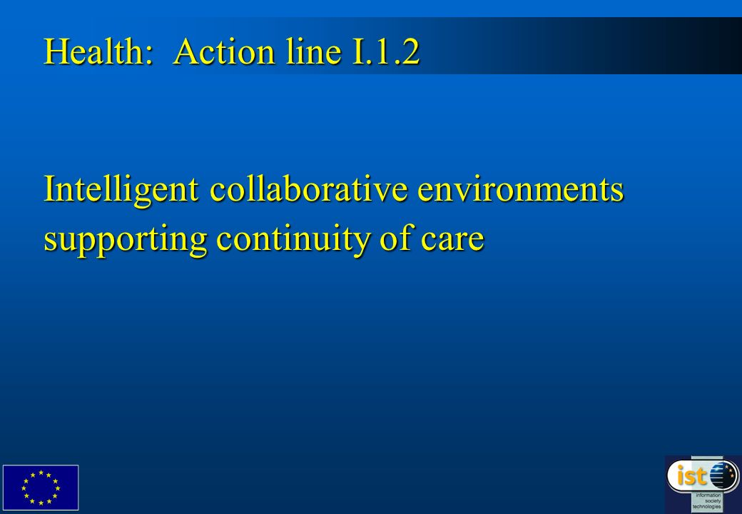 3 Focus : on technology and systems supporting care at the point of need and on collaborative environments for ensuring continuity of patients care at all levels.