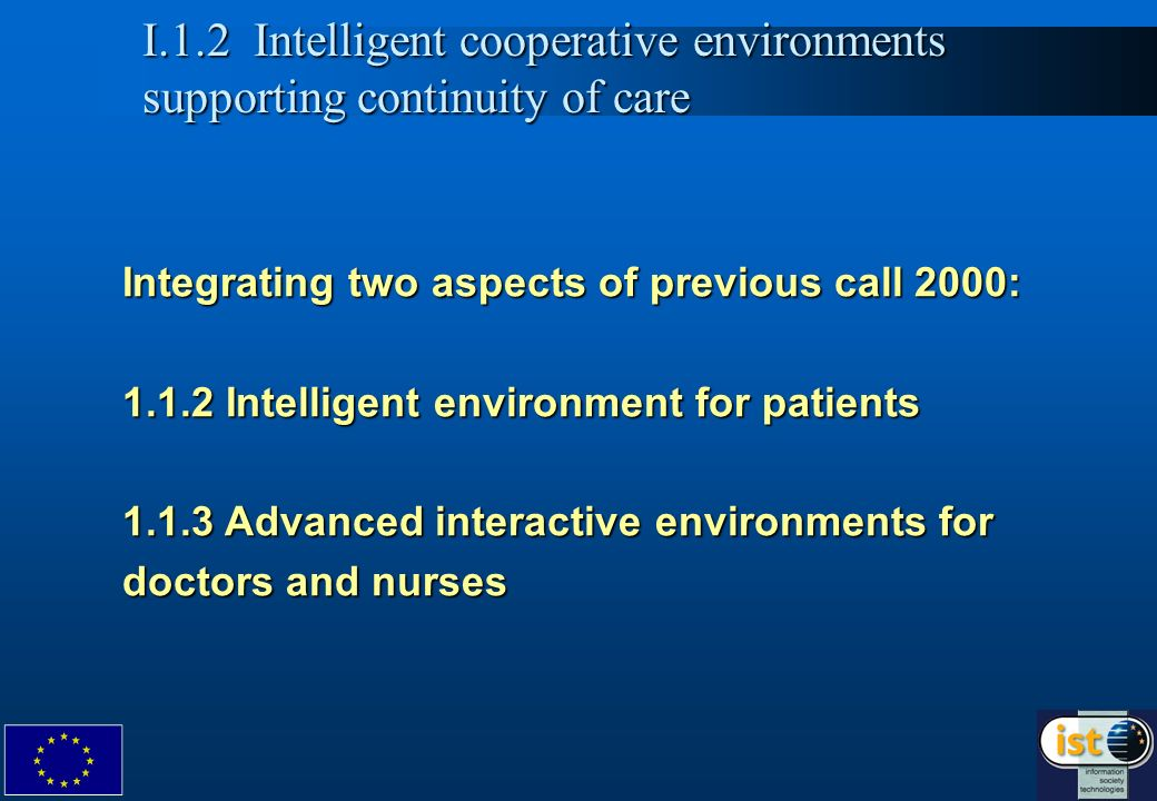 4 Integrating two aspects of previous call 2000: 1.1.2 Intelligent environment for patients 1.1.3 Advanced interactive environments for doctors and nurses I.1.2 Intelligent cooperative environments supporting continuity of care