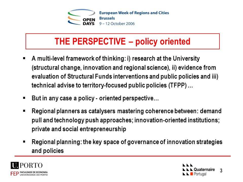 3 THE PERSPECTIVE – policy oriented A multi-level framework of thinking: i) research at the University (structural change, innovation and regional science), ii) evidence from evaluation of Structural Funds interventions and public policies and iii) technical advise to territory-focused public policies (TFPP) … But in any case a policy - oriented perspective… Regional planners as catalysers mastering coherence between: demand pull and technology push approaches; innovation-oriented institutions; private and social entrepreneurship Regional planning: the key space of governance of innovation strategies and policies