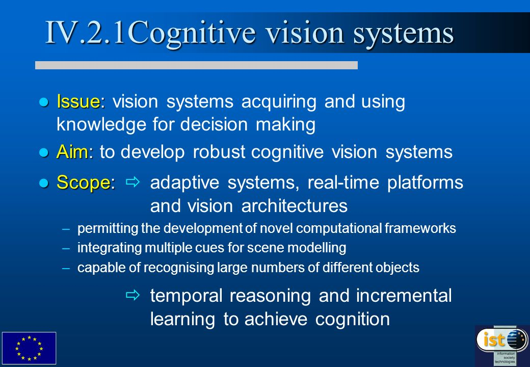 IV.2.1Cognitive vision systems Issue: Issue: vision systems acquiring and using knowledge for decision making Aim: Aim: to develop robust cognitive vision systems Scope: Scope: adaptive systems, real-time platforms and vision architectures – –permitting the development of novel computational frameworks – –integrating multiple cues for scene modelling – –capable of recognising large numbers of different objects temporal reasoning and incremental learning to achieve cognition