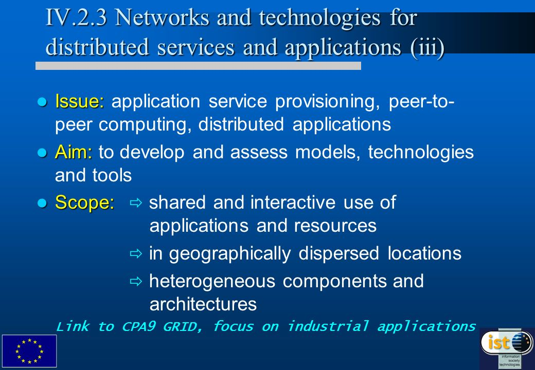 IV.2.3 Networks and technologies for distributed services and applications (iii) Issue: Issue: application service provisioning, peer-to- peer computing, distributed applications Aim: Aim: to develop and assess models, technologies and tools Scope: Scope: shared and interactive use of applications and resources in geographically dispersed locations heterogeneous components and architectures Link to CPA9 GRID, focus on industrial applications