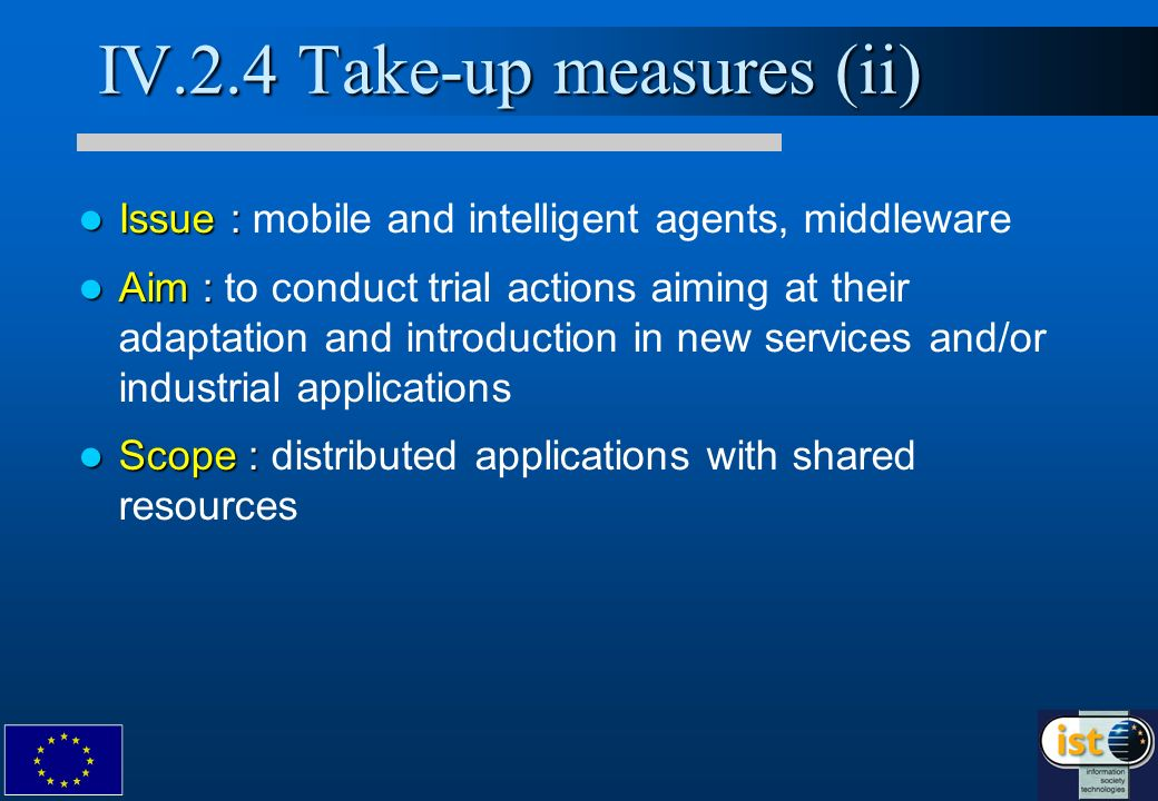 IV.2.4 Take-up measures (ii) Issue : Issue : mobile and intelligent agents, middleware Aim : Aim : to conduct trial actions aiming at their adaptation and introduction in new services and/or industrial applications Scope : Scope : distributed applications with shared resources