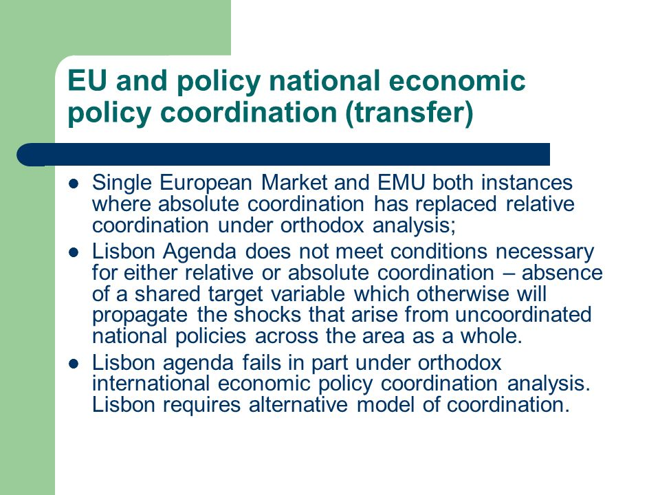 EU and policy national economic policy coordination (transfer) Single European Market and EMU both instances where absolute coordination has replaced relative coordination under orthodox analysis; Lisbon Agenda does not meet conditions necessary for either relative or absolute coordination – absence of a shared target variable which otherwise will propagate the shocks that arise from uncoordinated national policies across the area as a whole.