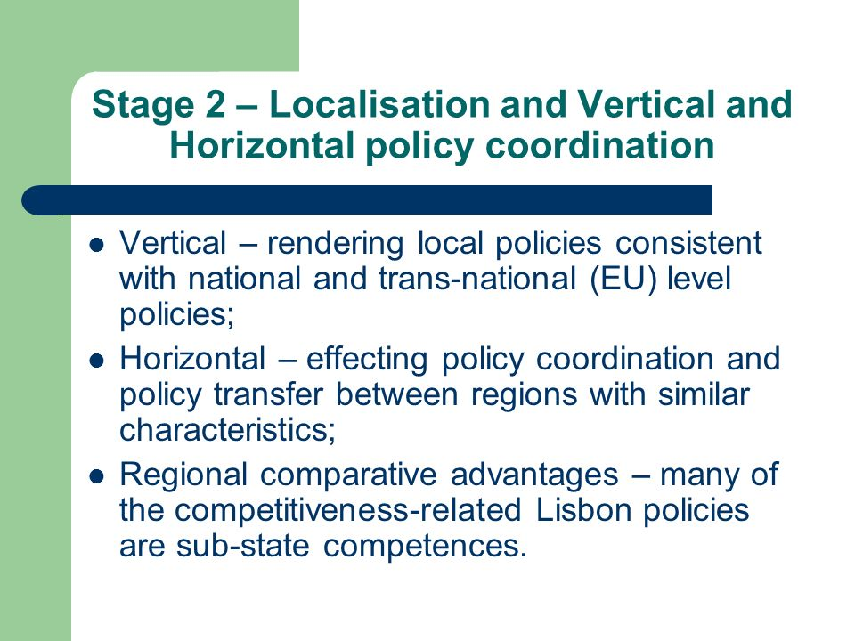 Stage 2 – Localisation and Vertical and Horizontal policy coordination Vertical – rendering local policies consistent with national and trans-national (EU) level policies; Horizontal – effecting policy coordination and policy transfer between regions with similar characteristics; Regional comparative advantages – many of the competitiveness-related Lisbon policies are sub-state competences.