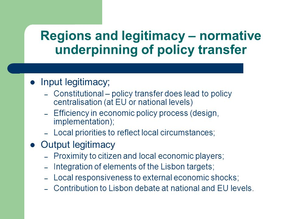 Regions and legitimacy – normative underpinning of policy transfer Input legitimacy; – Constitutional – policy transfer does lead to policy centralisation (at EU or national levels) – Efficiency in economic policy process (design, implementation); – Local priorities to reflect local circumstances; Output legitimacy – Proximity to citizen and local economic players; – Integration of elements of the Lisbon targets; – Local responsiveness to external economic shocks; – Contribution to Lisbon debate at national and EU levels.