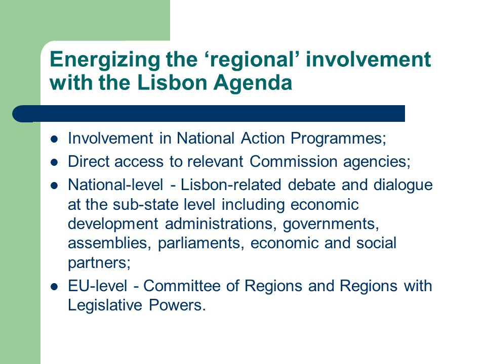 Energizing the regional involvement with the Lisbon Agenda Involvement in National Action Programmes; Direct access to relevant Commission agencies; National-level - Lisbon-related debate and dialogue at the sub-state level including economic development administrations, governments, assemblies, parliaments, economic and social partners; EU-level - Committee of Regions and Regions with Legislative Powers.