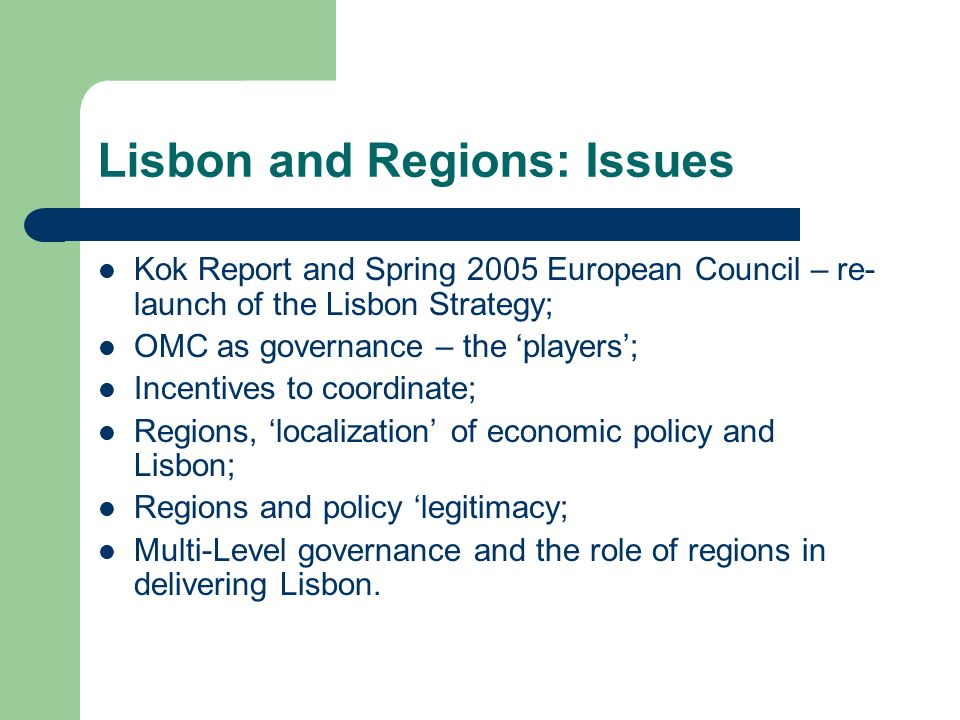 Lisbon and Regions: Issues Kok Report and Spring 2005 European Council – re- launch of the Lisbon Strategy; OMC as governance – the players; Incentives to coordinate; Regions, localization of economic policy and Lisbon; Regions and policy legitimacy; Multi-Level governance and the role of regions in delivering Lisbon.