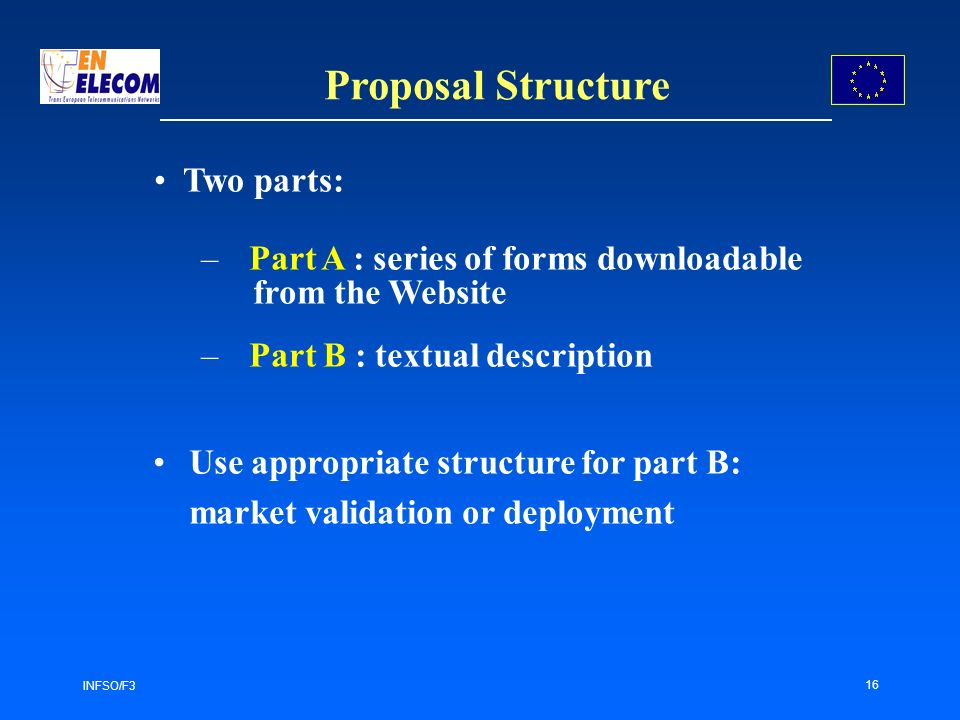 INFSO/F3 16 Proposal Structure –Part A : series of forms downloadable from the Website –Part B : textual description Use appropriate structure for part B: market validation or deployment Two parts: