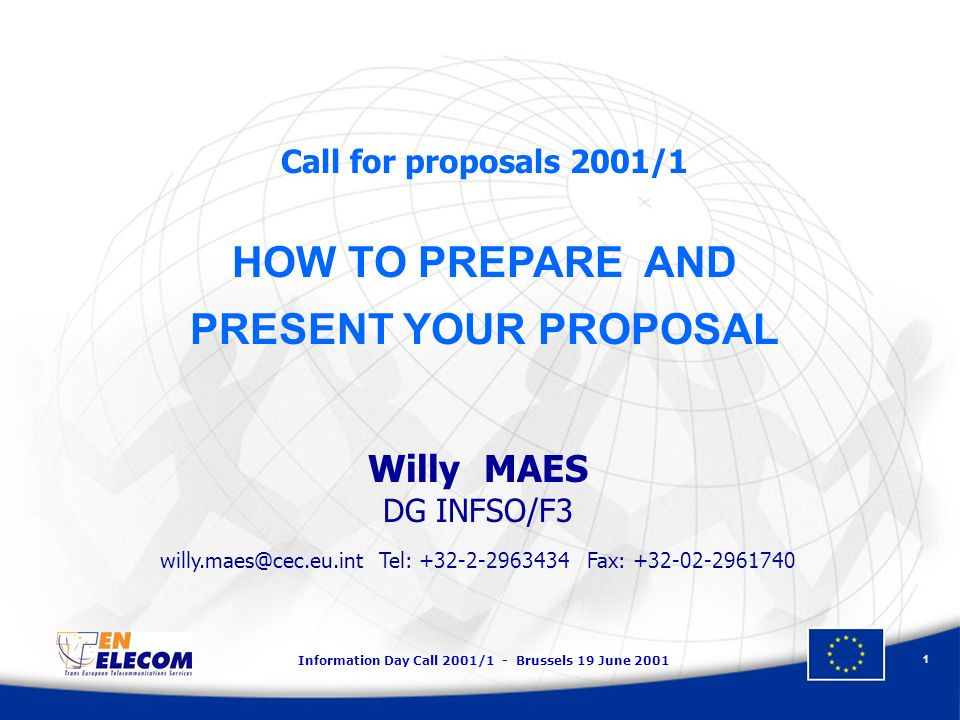 Information Day Call 2001/1 - Brussels 19 June 2001 1 Call for proposals 2001/1 HOW TO PREPARE AND PRESENT YOUR PROPOSAL Willy MAES DG INFSO/F3 willy.maes@cec.eu.int Tel: +32-2-2963434 Fax: +32-02-2961740