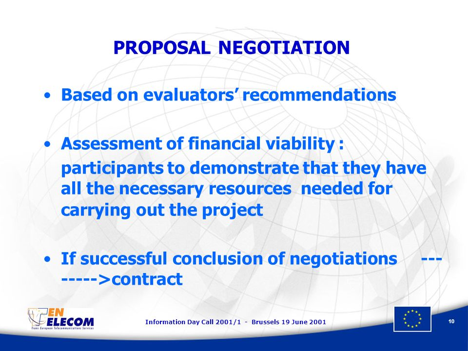Information Day Call 2001/1 - Brussels 19 June PROPOSAL NEGOTIATION Based on evaluators recommendations Assessment of financial viability : participants to demonstrate that they have all the necessary resources needed for carrying out the project If successful conclusion of negotiations >contract
