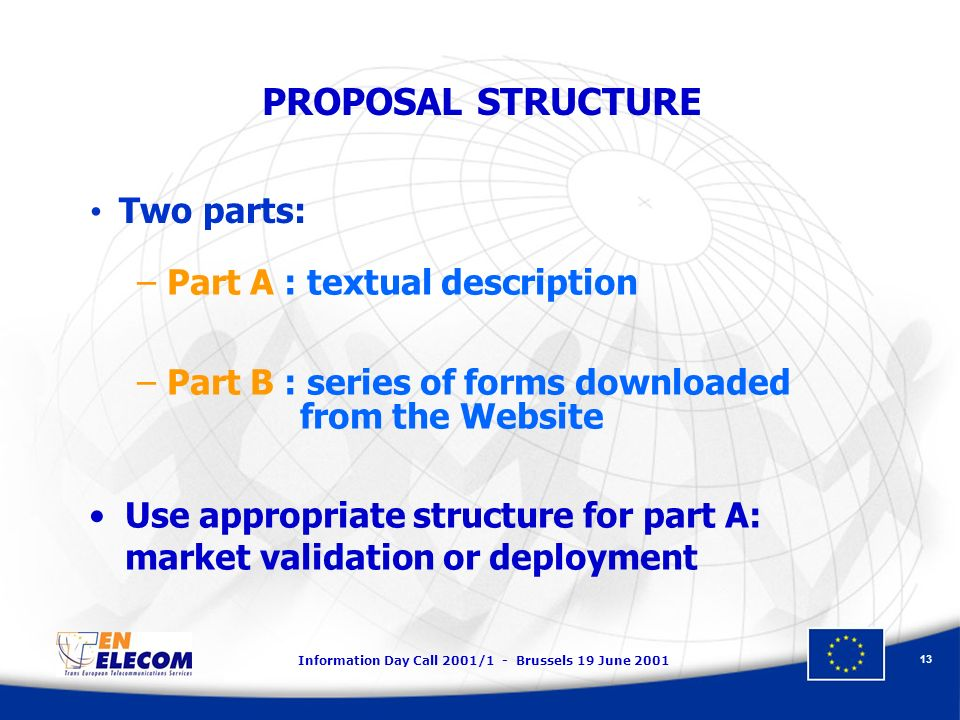 Information Day Call 2001/1 - Brussels 19 June 2001 13 PROPOSAL STRUCTURE –Part A : textual description –Part B : series of forms downloaded from the Website Use appropriate structure for part A: market validation or deployment Two parts:
