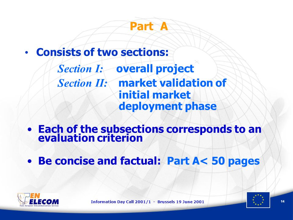 Information Day Call 2001/1 - Brussels 19 June Part A Section I: overall project Section II: market validation of initial market deployment phase Each of the subsections corresponds to an evaluation criterion Be concise and factual: Part A< 50 pages Consists of two sections: