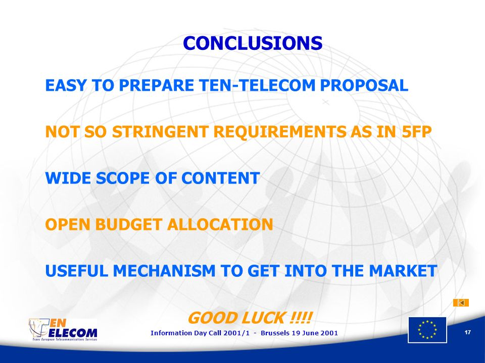 Information Day Call 2001/1 - Brussels 19 June CONCLUSIONS EASY TO PREPARE TEN-TELECOM PROPOSAL NOT SO STRINGENT REQUIREMENTS AS IN 5FP WIDE SCOPE OF CONTENT OPEN BUDGET ALLOCATION USEFUL MECHANISM TO GET INTO THE MARKET GOOD LUCK !!!!