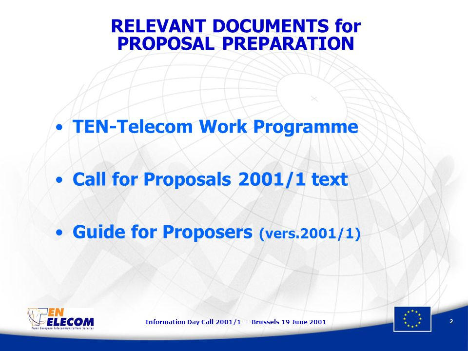 Information Day Call 2001/1 - Brussels 19 June 2001 2 TEN-Telecom Work Programme Call for Proposals 2001/1 text Guide for Proposers (vers.2001/1) RELEVANT DOCUMENTS for PROPOSAL PREPARATION