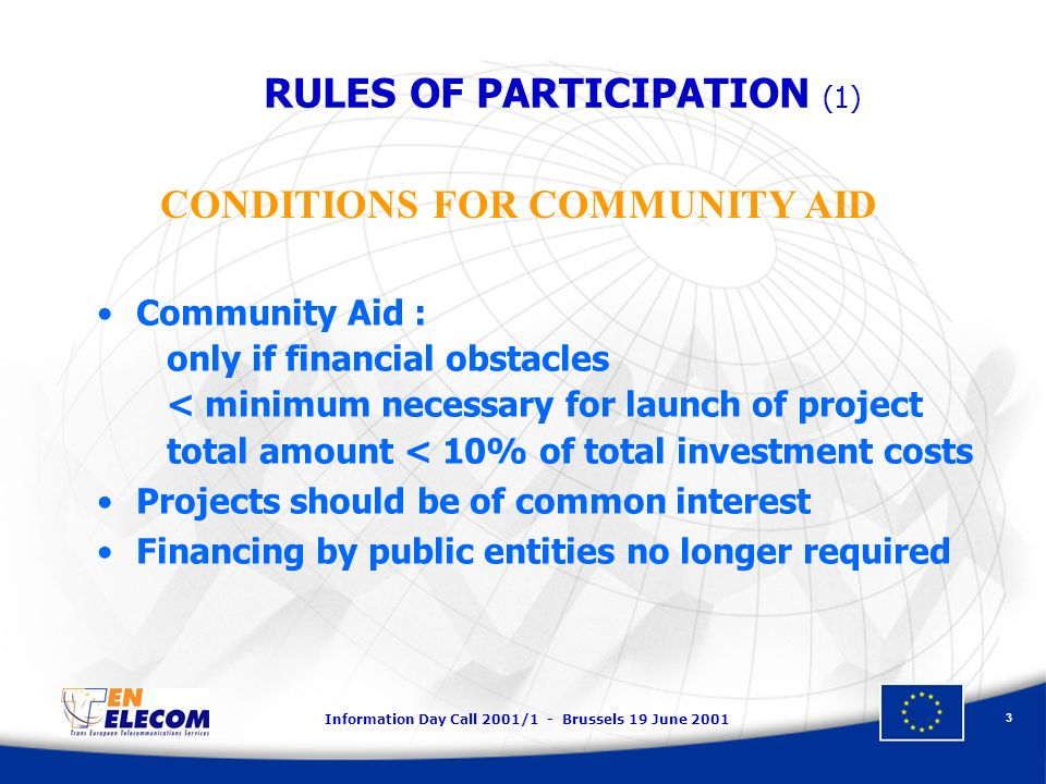 Information Day Call 2001/1 - Brussels 19 June RULES OF PARTICIPATION (1) Community Aid : only if financial obstacles < minimum necessary for launch of project total amount < 10% of total investment costs Projects should be of common interest Financing by public entities no longer required CONDITIONS FOR COMMUNITY AID